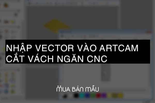 Hướng dẫn nhập vector vào ArtCAM cắt vách ngăn CNC